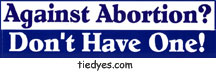 Against Abortion? Don't Have One! Pro-Choice Anti-Bush Feminist Political Bumper Sticker