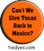 Can't We Give Texas Back to Mexico?Funny Liberal Democratic Political Magnet (Badge, Pin)